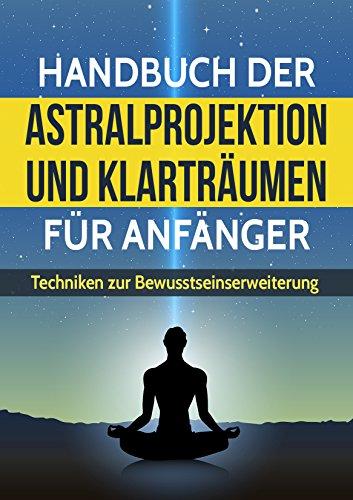 Astralprojektion und Klarträumen für Anfänger: Techniken zur Bewusstseinssteigerung und Anleitung zur Astralreise