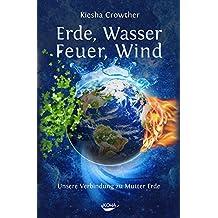 Erde, Wasser, Feuer, Wind: Unsere Verbindung zu Mutter Erde
