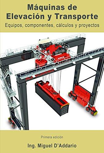 Máquinas de elevación y transporte: Equipos, componentes, cálculos y proyectos por Miguel D'Addario