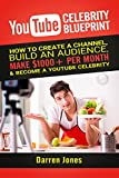 YouTube Celebrity Blueprint:  How To Create a Channel, Build an Audience, Make $1000+ Per Month And Become A YouTube Celebrity! (Make Money On YouTube!)