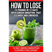 SMOOTHIES:12 DAY GREEN SMOOTHIE CLEANSE CHALLENGE: HOW TO LOSE 15 POUNDS IN 12 DAYS WITH GREEN SMOOTHIE THAT CLEANSE AND ENERGIZE (Green Smoothies, Green ... Smoothies For Diabetics) (English Edition)