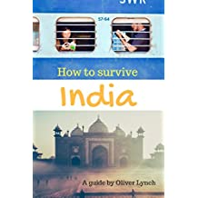 How To Survive India: A guide to planning, enjoying and surviving India...