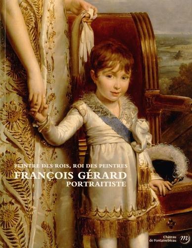 François Gérard (1770-1837) portraitiste : Peintre des rois, roi des peintres