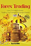 Forex Trading: How To Make Money Trading The Foreign Exchange Market (Forex Trading, Day Trading, Forex Trading For Beginners)