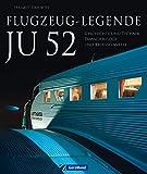 Flugzeug-Legende Ju 52: Flugzeug Legende Ju 52: Der Bildband über Geschichte und Technik, Passagierflugzeuge und Kriegseinsätze - ein Meilenstein der Luftfahrt ... der Tante Ju auf ca. 190 Abbildungen