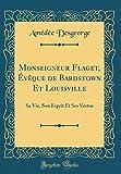 Monseigneur Flaget, Évèque de Bardstown Et Louisville: Sa Vie, Son Esprit Et Ses Vertus (Classic Reprint)
