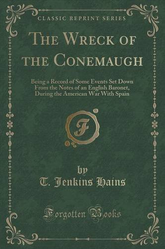 The Wreck of the Conemaugh: Being a Record of Some Events Set Down From the Notes of an English Baronet, During the American War With Spain (Classic Reprint)