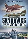 Skyhawks Over the South Atlantic: The Argentine Skyhawks in the Malvinas/Falklands War 1982 (Latin America at War, Band 16) - Santiago Rivas