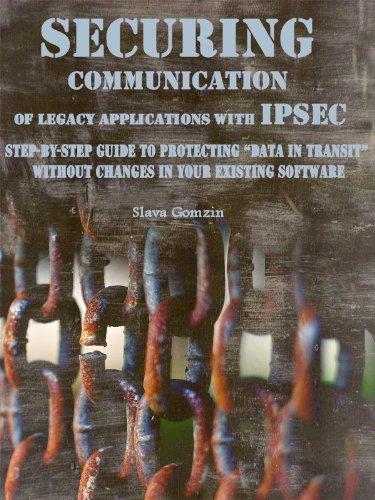 """Securing Communication of Legacy Applications with IPSec: Step-by-Step Guide to Protecting """"Data in Transit"""" without Changes in Your Existing Software ... Security Series Book 1) (English Edition)"""