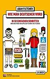 Wie man Deutscher wird in 50 einfachen Schritten: Eine Anleitung von Apfelsaftschorle bis Tschüss: dt. Ausgabe (Beck'sche Reihe)
