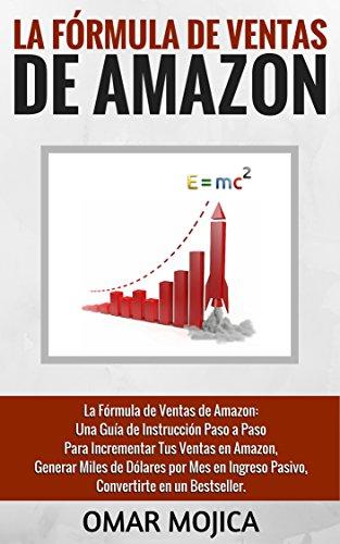 La Fórmula de Ventas de Amazon: Una Guía de Instrucción Paso a Paso Para Incrementar Tus Ventas en Amazon, Generar Miles de Dólares por Mes en Ingreso Pasivo, Convertirte en un Bestseller. por Omar Mojica