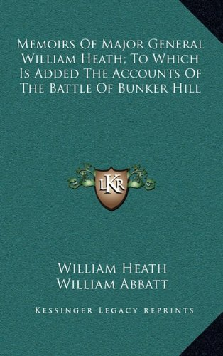 Memoirs of Major General William Heath; To Which Is Added the Accounts of the Battle of Bunker Hill