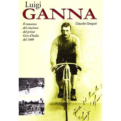 Luigi Ganna. Il Romanzo Del Vincitore Del Primo Giro D'italia Del 1909