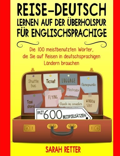 Reise-Deutsch: Lernen auf der Uberholspur fur Englischsprachige: Die 100 meistbenutzten Wörter, die Sie auf Reisen in deutschsprachigen Ländern brauchen mit 600 Beispielsätzen.
