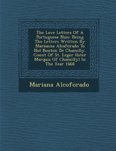 The Love Letters Of A Portuguese Nun: Being The Letters Written By Marianna Alcaforado To Nol Bouton De Chamilly, Count Of St. Leger (later Marquis Of Chamilly) In The Year 1668