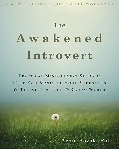 Awakened Introvert: Practical Mindfulness Skills to Help You Maximize Your Strengths and Thrive in a Loud and Crazy World (New Harbinger Self Help Workbk)