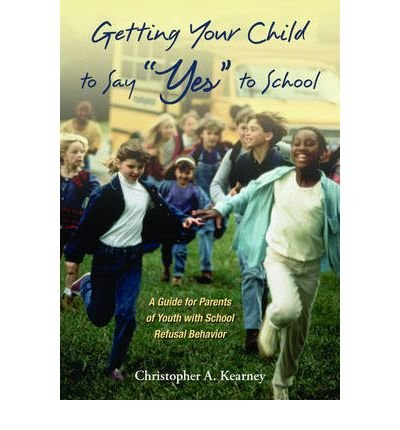 [(Getting Your Child to Say Yes to School: A Guide for Parents of Youth with School Refusal Behavior)] [Author: Christopher Kearney] published on (April, 2007)