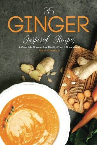 35 Ginger Inspired Recipes: A Complete Cookbook of Healthy Food & Drink Ideas!