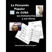 LA PERCUSION POPULAR DE CUBA; sus instrumentos y sus ritmos.: Ritmos básicos cubanos, ejercicios, fotos, lecciones y partituras.