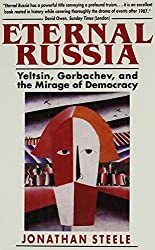 Eternal Russia: Yeltsin, Gorbachev, and the Mirage of Democracy by Jonathan Steele (1998-07-08)