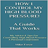 How I Control My Blood Pressure! A Guide That Works: My Advice & Tips for Controlling High Blood Pressure - A Personal Confession