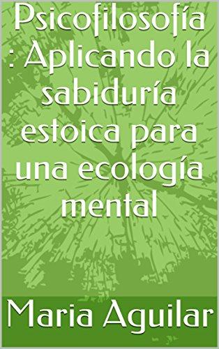 Psicofilosofía : Aplicando la sabiduría estoica para una ecología mental por Maria  Aguilar