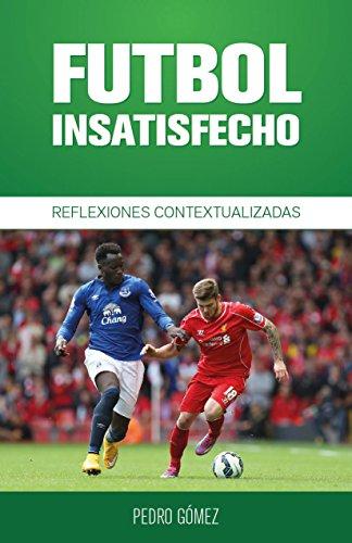 Fútbol Insatisfecho: Reflexiones Contextualizadas (Fútbol Contextualizado nº 1) por Pedro Gomez Piqueras