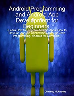 Android: Android Programming and Android App Development for Beginners (Learn How to Program Android Apps, How to Develop Android Applications Through Java Programming, Android for Dummies) by [Mukherjee, Chinmoy]