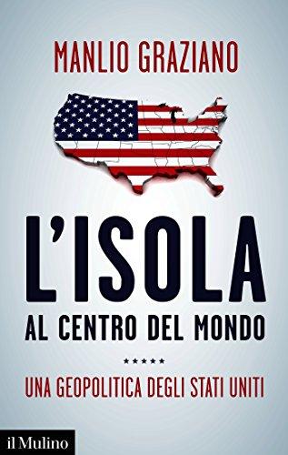 L'isola al centro del mondo: Una geopolitica degli Stati Uniti (Contemporanea Vol. 274)