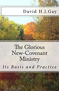 The Glorious New-Covenant Ministry: Its Basis and Practice by [Gay, David H.J.]