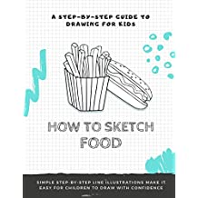 HOW TO SKETCH FOOD: A Step-by-Step Drawing Guide Book For All ages With Step-By-Step Guides To Drawing 20 Food Items (English Edition)
