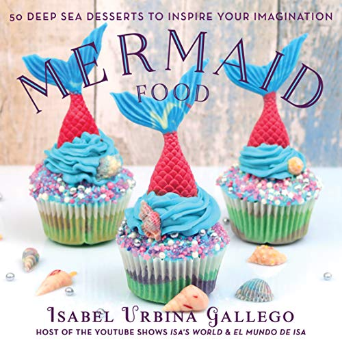 Mermaid Food: 50 Deep Sea Desserts to Inspire Your Imagination (English Edition)