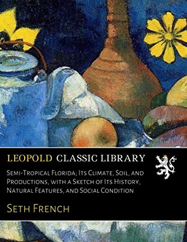 Semi-Tropical Florida; Its Climate, Soil, and Productions, with a Sketch of Its History, Natural Features, and Social Condition