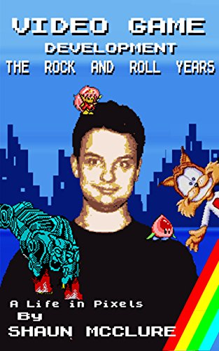 Video Game Development - The Rock and Roll Years: A Life in Pixels