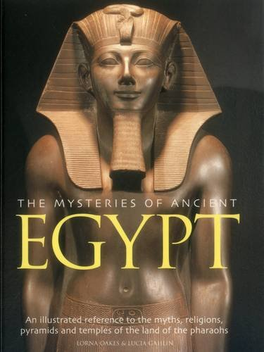 The Mysteries of Ancient Egypt: An Illustated Reference to the Myths, Religions, Pyramids and Temples of the Land of the Pharaohs