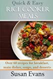Quick & Easy Rice Cooker Meals: Over 60 recipes for breakfast, main dishes, soups, and desserts