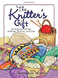 The Knitter's Gift: An Inspirational Bag of Words, Wisdom, and Craft by Bernadette Murphy (2004-09-01)
