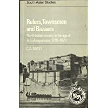 Rulers, Townsmen and Bazaars: North Indian Society in the Age of British Expansion, 1770-1870 (Cambridge South Asian Studies)