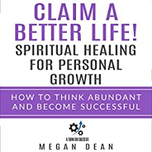 Claim a Better Life! Spiritual Healing for Personal Growth: How to Think Abundant and Become Successful