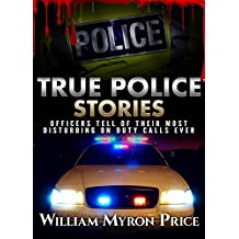 True Police Stories: Officers Tell Of Their Most Disturbing On Duty Calls Ever (Bizarre True Stories Book 3) (English Edition)