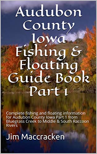 Audubon County Iowa Fishing & Floating Guide Book Part 1: Complete fishing and floating information for Audubon County Iowa Part 1 from Bluegrass Creek ... & Floating Guide Books 29) (English Edition) por Jim Maccracken