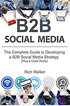 B2B Social Media: The Complete Guide to Developing a B2B Social Media Strategy (Plus a Case Study) by [Walker, Rich]