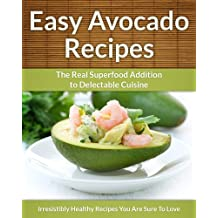 Avocado Recipes: The Real Superfood Addition To Delectable Cuisine (Easy Recipe Book 23) (English Edition)