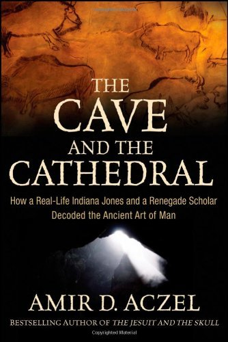 The Cave and the Cathedral: How a Real-life Indiana Jones and a Renegade Scholar Decoded the Ancient Art of Man by Amir D. Aczel (2009-07-10)