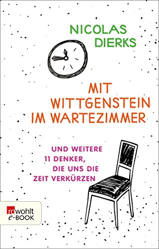Mit Wittgenstein im Wartezimmer: und weitere 11 Denker, die uns die Zeit verkürzen -