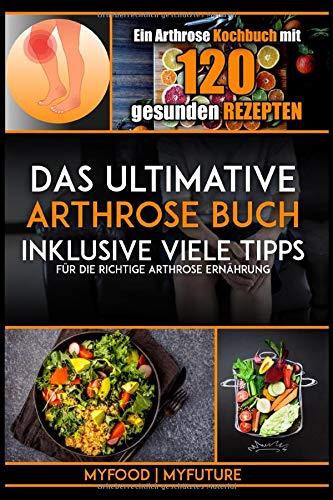 Das ultimative Arthrose Buch: Ein Arthrose Kochbuch mit 120 gesunden Rezepten inklusive viele Tipps für die richtige Arthrose Ernährung (inkl. Nährwertangaben) -