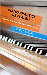 Piano Practice Revealed - How to Practice The Piano Effectively... (How to Play The Piano Book 2)