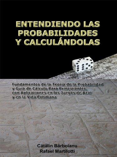 ENTENDIENDO LAS PROBABILIDADES Y CALCULÁNDOLAS: Fundamentos de la Teoría de la Probabilidad y Guía de Cálculo Para Principiantes, con Aplicaciones en los ... y en la Vida Cotidiana por Catalin Barboianu