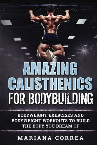 AMAZING CALISTHENICS For BODYBUILDING: HUNDREDS OF BODYWEIGHT EXERCISES AND BODYWEIGHT WORKOUTS TO BUILD a BODY YOU HAVE ONLY EVER DREAMED OF