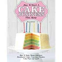 How to Start a Cake Business from Home - How to Make Money from Your Handmade Cakes, Cupcakes, Cake Pops and More! by Alison McNicol (2013-02-04)